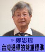 台灣選舉的雙重標準-◎ 鄭思捷  - 台灣e新聞