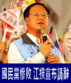 國民黨慘敗 江揆宣布請辭- 台灣e新聞