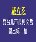 戴立忍對台北市長柯文哲開出第一槍- 台灣e新聞