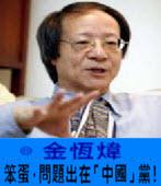 〈金恆煒專欄〉笨蛋,問題出在「中國」黨! -台灣e新聞