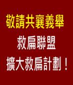 敬請共襄義舉 - 救扁聯盟擴大救扁計劃! - 台灣e新聞