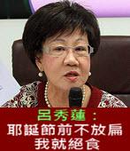 呂秀蓮:耶誕節前不放扁 我就絕食 -台灣e新聞
