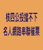 核四公投擋不下 名人網路串聯催票 -台灣e新聞