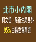 北市小內閣 柯文哲:除衛生局長外 95%由遴委會票選-台灣e新聞
