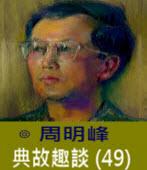 典故趣談(49) 末緒與餘波 (二)   -◎周明峰  - 台灣e新聞