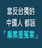 當反台獨的中國人都說「扁案是冤案」 - 台灣e新聞