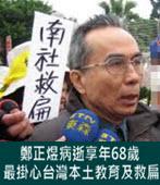 鄭正煜病逝享年68歲 最掛心台灣本土教育及救扁  - 台灣e新聞