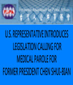 U.S. REPRESENTATIVE INTRODUCES LEGISLATION CALLING FOR MEDICAL PAROLE FOR FORMER PRESIDENT CHEN SHUI-BIAN
