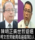 陳明正吳世哲退選 柯文哲勞動局長遴選剩3人 - 台灣e新聞