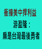 衝撞美中捍利益 游盈隆:扁是台灣最後勇者 - 台灣e新聞