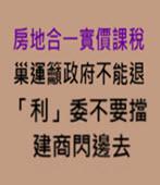 房地合一實價課稅 巢運籲政府不能退、「利」委不要擋、建商閃邊去 - 台灣e新聞