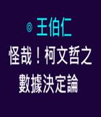 怪哉!柯P之數據決定論 -◎ 王伯仁 - 台灣e新聞