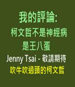 我的評論 : 柯文哲不是神經病 是王八蛋 -Jenny Tsai-台灣e新聞