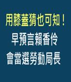 用膝蓋猜也可知! 早預言賴香伶會當選勞動局長- 台灣e新聞