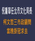 倪重華任北市文化局長 柯文哲三市政顧問當晚掛冠求去 - 台灣e新聞
