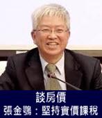 談房價 張金鶚:堅持實價課稅- 台灣e新聞