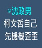 柯文哲自己先機機歪歪 -◎沈政男-台灣e新聞