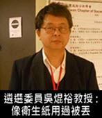遴選委員吳焜裕教授:像衛生紙用過被丟-台灣e新聞