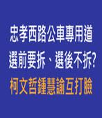 忠孝西路公車專用道選前要拆、選後不拆? 柯文哲鍾慧諭互打臉-台灣e新聞