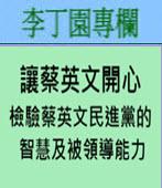 讓蔡英文開心檢驗蔡英文民進黨的智慧及被領導能力  -◎李丁園- 台灣e新聞