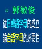 從日韓語字母的成立論台語字母的必要性-◎郭敏俊-台灣e新聞