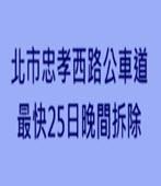 北市忠孝西路公車道 最快25日晚間拆除 -台灣e新聞