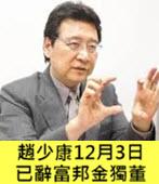 趙少康12月3日已辭富邦金獨董  -台灣e新聞