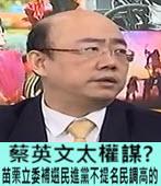 蔡英文太權謀? 苗栗立委補選民進黨不提名民調高的 -台灣e新聞