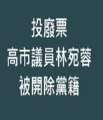 投廢票 高市議員林宛蓉被開除黨籍-台灣e新聞