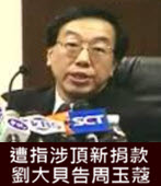 遭指涉頂新捐款 劉大貝告周玉蔻 - 台灣e新聞