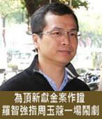 為頂新獻金案作證 羅智強指周玉蔻一場鬧劇- 台灣e新聞