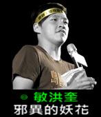 邪異的妖花 -◎敏洪奎-台灣e新聞