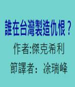 誰在台灣製造仇恨?作者:傑克希利 / 節譯者:涂瑞峰- 台灣e新聞