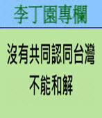 沒有共同認同台灣﹐不能和解 -◎李丁園- 台灣e新聞