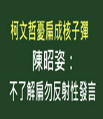 柯文哲憂扁成核子彈 陳昭姿:不了解扁勿反射性發言 -台灣e新聞