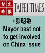 Mayor best not to get involved on China issue- ◎ By 彭明敏 -台灣e新聞