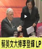 蔡英文大捧李登輝LP -台灣e新聞