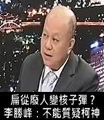扁從廢人變核子彈? 李勝峰:不能質疑柯神-台灣e新聞