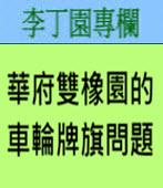 華府雙橡園的車輪牌旗問題 -◎李丁園- 台灣e新聞