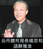 北市體育局長楊忠和 請辭獲准- 台灣e新聞
