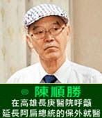 在高雄長庚醫院呼籲延長阿扁總統的保外就醫 -◎陳順勝醫師-台灣e新聞