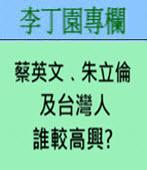 蔡英文、朱立倫及台灣人誰較高興? -◎李丁園- 台灣e新聞