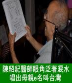 陳紹紀醫師眼角泛著淚水,唱出母親e名叫台灣 -台灣e新聞