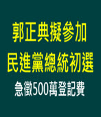 郭正典擬參加民進黨總統初選 急徵500萬登記費-台灣e新聞