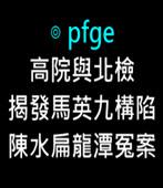 高院與北檢揭發馬英九構陷陳水扁龍潭冤案 -◎ pfge-台灣e新聞