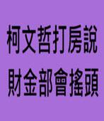 柯文哲打房說 財金部會搖頭 - 台灣e新聞