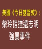 美國《今日基督教》: 柴玲指控遠志明強暴事件- 台灣e新聞