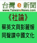 【台灣e新聞社論】蔡英文與彭麗媛同聲讚中國文化 - 台灣e新聞
