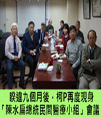 睽違九個月後,柯P再度現身「陳水扁總統民間醫療小組」會議 - 台灣e新聞