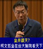 坐井觀天? 柯文哲坐在台大醫院看天下- 台灣e新聞